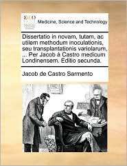 Dissertatio in novam, tutam, ac utilem methodum inoculationis, seu transplantationis variolarum, ... Per Jacob Castro medicum Londinensem. Editio secunda. - Jacob de Castro Sarmento
