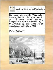 Some remarks upon Dr. Wagstaff's letter against inoculating the small-pox. In a letter to himself, defending that practice. By Perrott Williams, M.D. With an appendix, in favour of inoculation, by F. Slare, M.D. - Perrott Williams