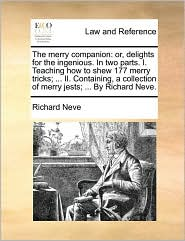 The merry companion: or, delights for the ingenious. In two parts. I. Teaching how to shew 177 merry tricks; ... II. Containing, a collection of merry jests; ... By Richard Neve. - Richard Neve
