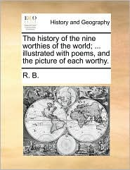 The History of the Nine Worthies of the World; ... Illustrated with Poems, and the Picture of Each Worthy.