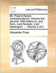 Mr. Pope's Literary Correspondence. Volume the Second. with Letters To, and From, Lord Somers. Lord Harrington. ... Volume 2 of 2