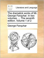 The Dramatick Works of Mr. George Farquhar. in Two Volumes. ... the Seventh Edition. Volume 1 of 2