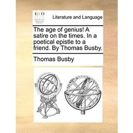 The Age of Genius! a Satire on the Times. in a Poetical Epistle to a Friend. by Thomas Busby. - Thomas Busby