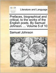 Prefaces, biographical and critical, to the works of the English poets. By Samuel Johnson. . Volume 5 of 10