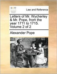 Letters of Mr. Wycherley & Mr. Pope, from the year 1711 to 1715. Volume 2 of 2 - Alexander Pope