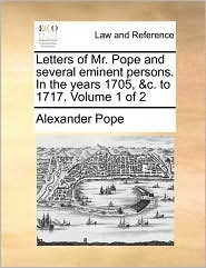 Letters of Mr. Pope and several eminent persons. In the years 1705, &c. to 1717. Volume 1 of 2 - Alexander Pope