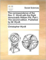 The correspondence of the Rev. C. Wyvill with the Right Honourable William Pitt. Part I. The second edition. Published by Mr Wyvill. - Christopher Wyvill
