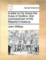 A letter to his Grace the Duke of Grafton, first commissioner of His Majesty's treasury. - John Wilkes