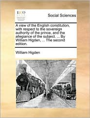 A view of the English constitution, with respect to the sovereign authority of the prince, and the allegiance of the subject. ... By William Higden, ... The second edition.