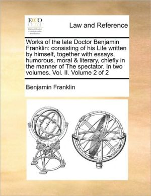 Works of the late Doctor Benjamin Franklin: consisting of his Life written by himself, together with essays, humorous, moral & literary, chiefly in the manner of The spectator. In two volumes. Vol. II. Volume 2 of 2