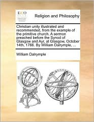 Christian Unity Illustrated and Recommended, from the Example of the Primitive Church. a Sermon Preached Before the Synod of Glasgow and Ayr, at Glasg