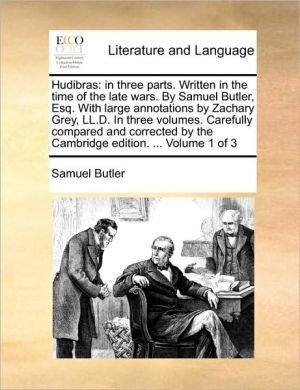 Hudibras: in three parts. Written in the time of the late wars. By Samuel Butler, Esq. With large annotations by Zachary Grey, LL.D. In three volumes. Carefully compared and corrected by the Cambridge edition. . Volume 1 of 3 - Samuel Butler