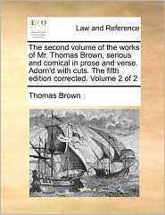 The Second Volume of the Works of Mr. Thomas Brown, Serious and Comical in Prose and Verse. Adorn'd with Cuts. the Fifth Edition Corrected. Volume 2 O - Thomas Ph.D. Brown