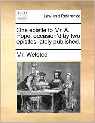 One epistle to Mr. A. Pope, occasion'd by two epistles lately published. - Mr. Welsted