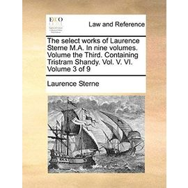 The Select Works of Laurence Sterne M.A. in Nine Volumes. Volume the Third. Containing Tristram Shandy. Vol. V. VI. Volume 3 of 9 - Laurence Sterne
