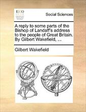 A Reply to Some Parts of the Bishop of Landaff's Address to the People of Great Britain. by Gilbert Wakefield, ... - Wakefield, Gilbert