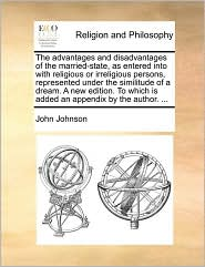 The advantages and disadvantages of the married-state, as entered into with religious or irreligious persons, represented under the similitude of a dream. A new edition. To which is added an appendix by the author. ... - John Johnson
