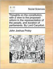 Thoughts on the Constitution, with a View to the Proposed Reform in the Representation of the People, and Duration of Parliaments. by Lord Carysfort.