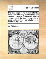 The false steps of the ministry after the Revolution: shewing, that the lenity and moderation of that government was the occasion of all the factions which have since endanger'd the constitution. ... In a letter to my Lord ---- - Mr. Oldmixon