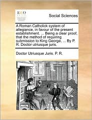 A Roman Catholick system of allegiance, in favour of the present establishment. ... Being a clear proof, that the method of requiring submission to King George, ... By P. R. Doctor utriusque juris. - Doctor Utriusque Juris. P. R.