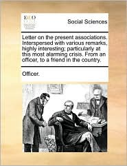 Letter on the Present Associations. Interspersed with Various Remarks, Highly Interesting; Particularly at This Most Alarming Crisis. from an Officer,