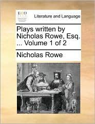 Plays written by Nicholas Rowe, Esq. ... Volume 1 of 2 - Nicholas Rowe