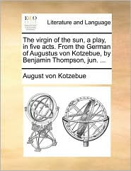 The virgin of the sun, a play, in five acts. From the German of Augustus von Kotzebue, by Benjamin Thompson, jun. .