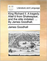 King Richard II. A tragedy. Alter'd from Shakespear, and the stile imitated. ... By James Goodhall. - James Goodhall