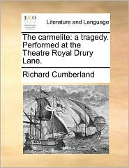 The carmelite: a tragedy. Performed at the Theatre Royal Drury Lane. - Richard Cumberland