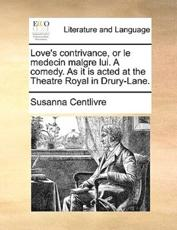 Love's Contrivance, or Le Medecin Malgre Lui. a Comedy. as It Is Acted at the Theatre Royal in Drury-Lane. - Susanna Centlivre