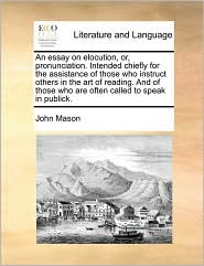 An essay on elocution, or, pronunciation. Intended chiefly for the assistance of those who instruct others in the art of reading. And of those who are often called to speak in publick. - John Mason