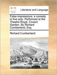 False impressions: a comedy in five acts. Performed at the Theatre Royal, Covent Garden. By Richard Cumberland, Esq. - Richard Cumberland