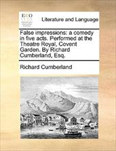 False Impressions: A Comedy in Five Acts. Performed at the Theatre Royal, Covent Garden. by Richard Cumberland, Esq. - Cumberland, Richard