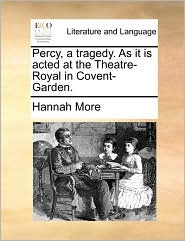 Percy, a tragedy. As it is acted at the Theatre-Royal in Covent-Garden. - Hannah More