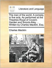 The man of the world. A comedy, in five acts. As performed at the Theatres-Royal of Covent-Garden and Smock-Alley ... Written by Charles Macklin, Esq. - Charles Macklin