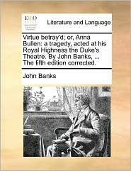 Virtue betray'd; or, Anna Bullen: a tragedy, acted at his Royal Highness the Duke's Theatre. By John Banks, ... The fifth edition corrected. - John Banks