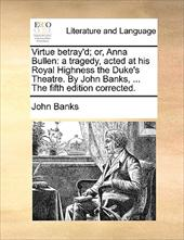 Virtue Betray'd; Or, Anna Bullen: A Tragedy, Acted at His Royal Highness the Duke's Theatre. by John Banks, ... the Fifth Edition - Banks, John