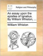 An essay upon the epistles of Ignatius. By William Whiston, . - William Whiston