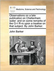 Observations on a late publication on Cheltenham water: and on some remarks of the Cr-l R-rs upon a treatise on that subject. By John Barker. - John Barker