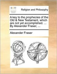 A Key to the Prophecies of the Old & New Testament, Which Are Not Yet Accomplished. ... by Alexander Fraser, ... - Alexander Mrs Fraser