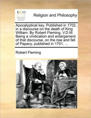 Apocalyptical key. Published in 1702, in a discourse on the death of King William. By Robert Fleming, V.D.M. Being a vindication and enlargement of that discourse, on the rise and fall of Papacy, published in 1701. . - Robert Fleming