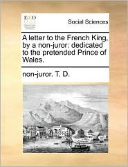 A letter to the French King, by a non-juror: dedicated to the pretended Prince of Wales. - non-juror. T. D.
