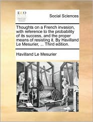 Thoughts on a French invasion, with reference to the probability of its success, and the proper means of resisting it. By Havilland Le Mesurier, ... Third edition. - Havilland Le Mesurier