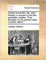 A letter to the Rev. Mr. John Wesley; in answer to his late pamphlet, entitled,