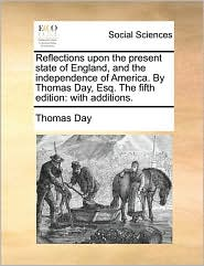 Reflections upon the present state of England, and the independence of America. By Thomas Day, Esq. The fifth edition: with additions. - Thomas Day