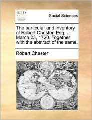 The particular and inventory of Robert Chester, Esq; ... March 23, 1720. Together with the abstract of the same. - Robert Chester
