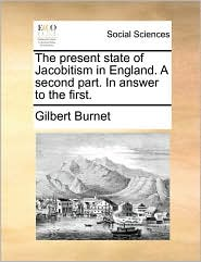 The present state of Jacobitism in England. A second part. In answer to the first. - Gilbert Burnet