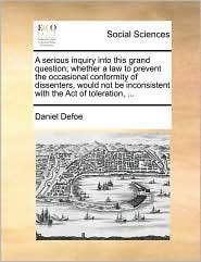 A serious inquiry into this grand question; whether a law to prevent the occasional conformity of dissenters, would not be inconsistent with the Act of toleration, ... - Daniel Defoe