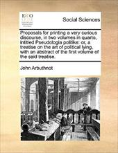 Proposals for Printing a Very Curious Discourse, in Two Volumes in Quarto, Intitled Pseudologia Politike: Or, a Treatise on the Ar - Arbuthnot, John