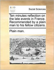 Ten minutes reflection on the late events in France. Recommended by a plain man to his fellow citizens. - Plain man.